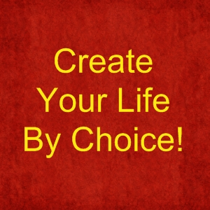Create Your Life by Choice!